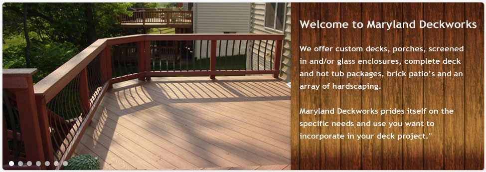 Maryland Deckworks Inc. offers custom decks, porches, screened in and/or glass enclosures, complete deck and hot tub packages, brick patios and an array of hardscaping.